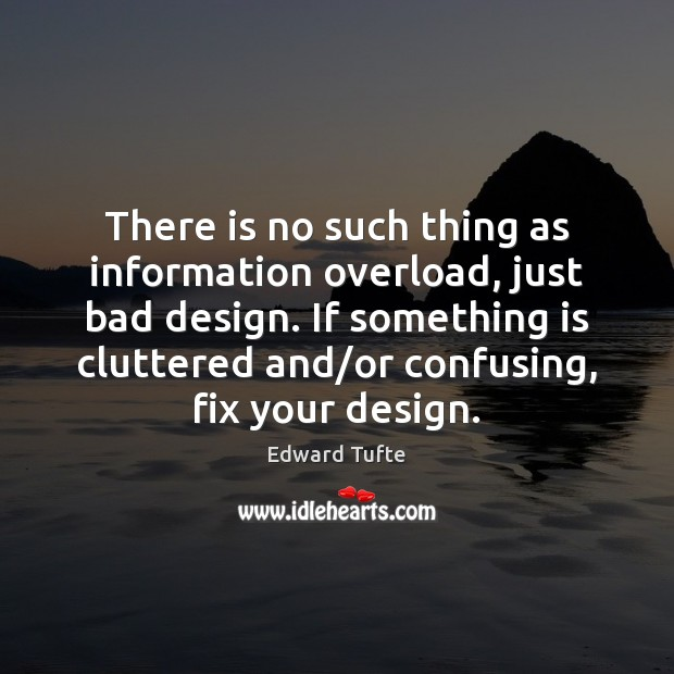 There is no such thing as information overload, just bad design. If Image