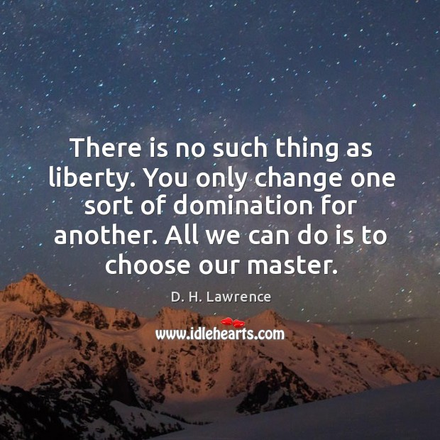There is no such thing as liberty. You only change one sort of domination for another. All we can do is to choose our master. Image
