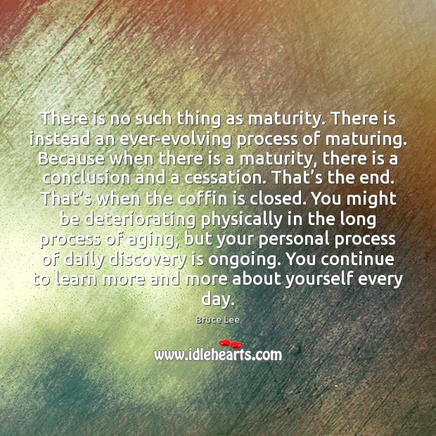 There is no such thing as maturity. There is instead an ever-evolving Bruce Lee Picture Quote