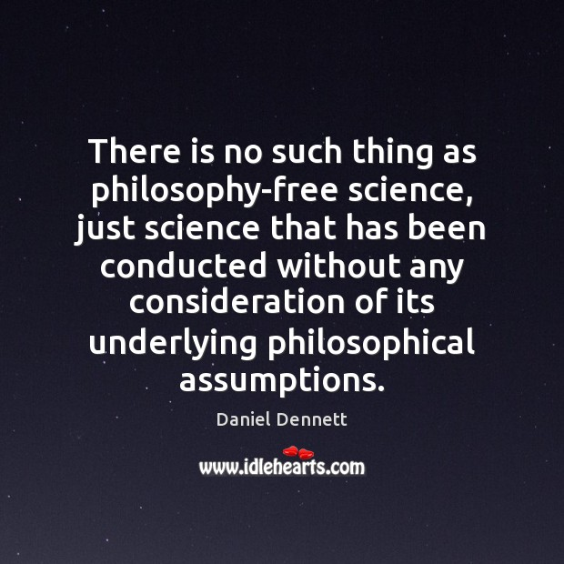 Image, There is no such thing as philosophy-free science, just science that has