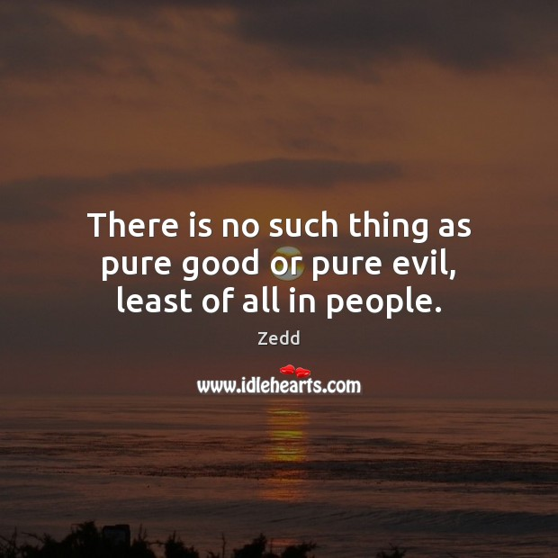 There is no such thing as pure good or pure evil, least of all in people. Image