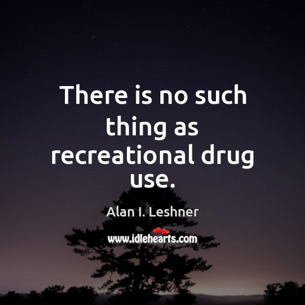 Image, There is no such thing as recreational drug use.