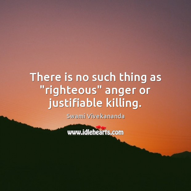 "There is no such thing as ""righteous"" anger or justifiable killing. Swami Vivekananda Picture Quote"