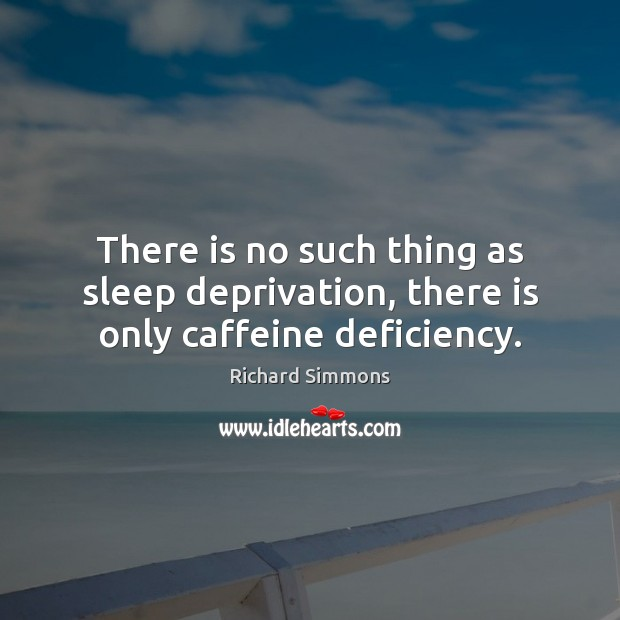 There is no such thing as sleep deprivation, there is only caffeine deficiency. Richard Simmons Picture Quote