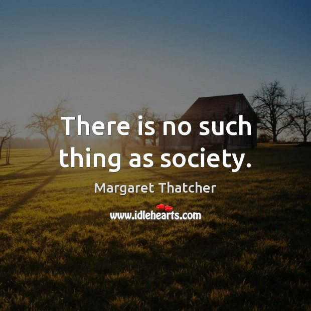 There is no such thing as society. Image