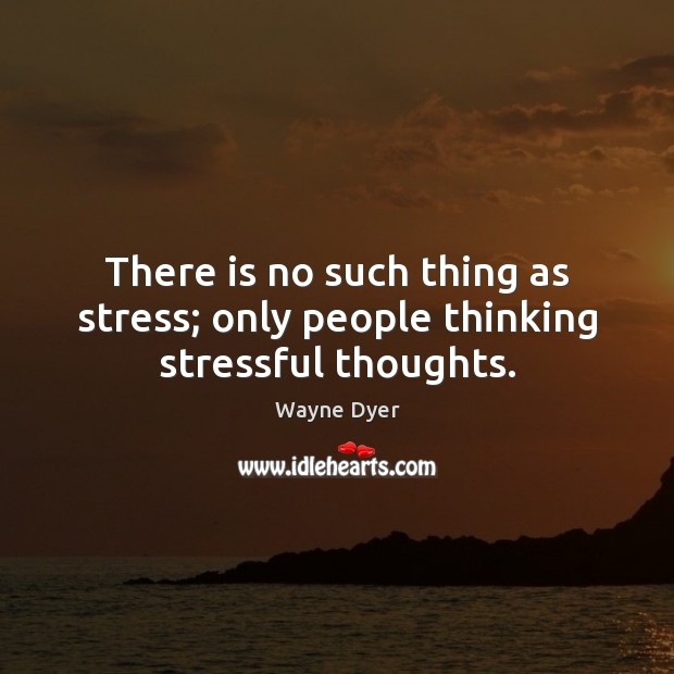 Image, There is no such thing as stress; only people thinking stressful thoughts.