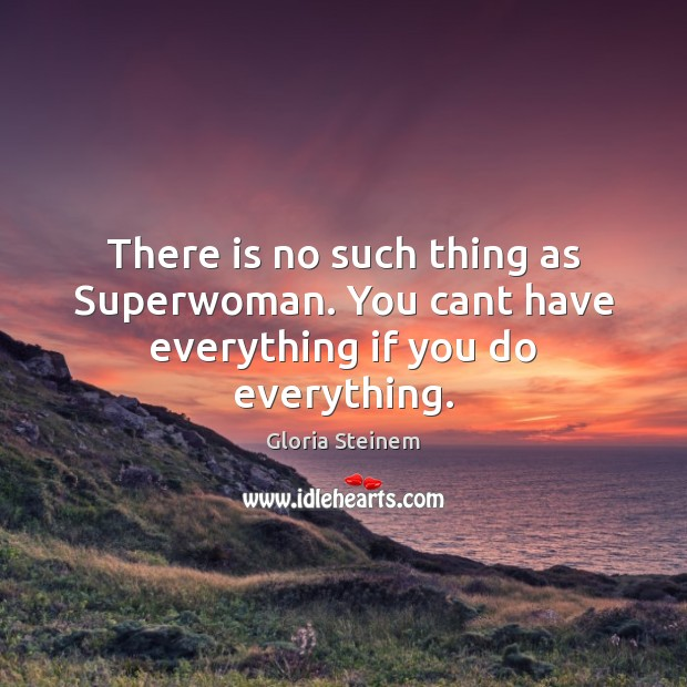 There is no such thing as Superwoman. You cant have everything if you do everything. Image