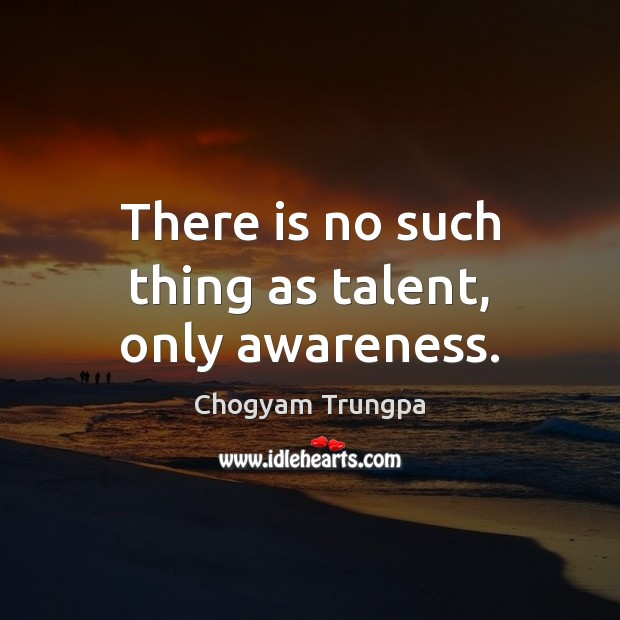 There is no such thing as talent, only awareness. Chogyam Trungpa Picture Quote