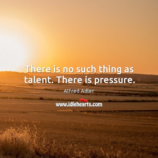 Image, There is no such thing as talent. There is pressure.