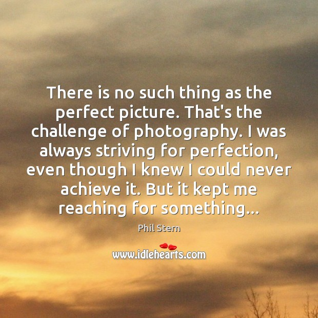 There is no such thing as the perfect picture. That's the challenge Image