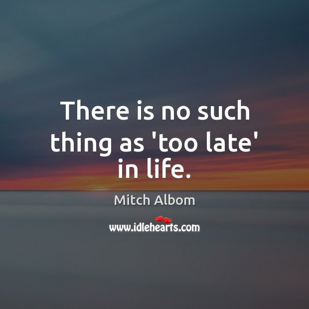 There is no such thing as 'too late' in life. Mitch Albom Picture Quote