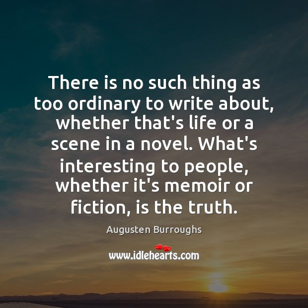 There is no such thing as too ordinary to write about, whether Augusten Burroughs Picture Quote