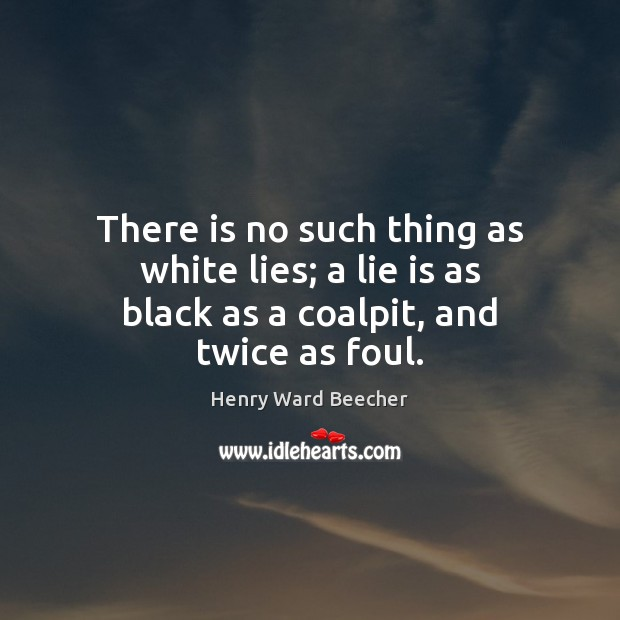 Image, There is no such thing as white lies; a lie is as black as a coalpit, and twice as foul.