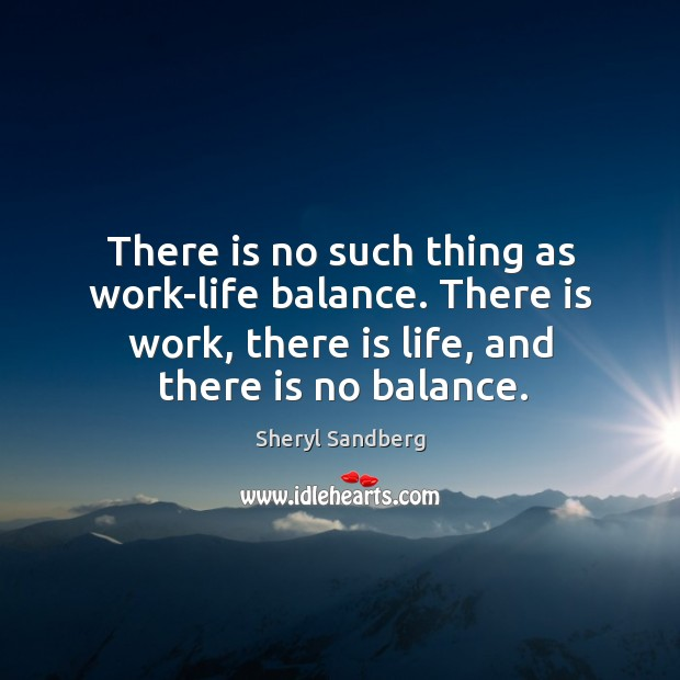 There is no such thing as work-life balance. There is work, there Image