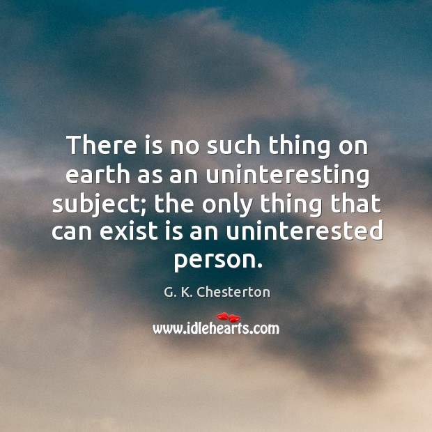 There is no such thing on earth as an uninteresting subject; G. K. Chesterton Picture Quote