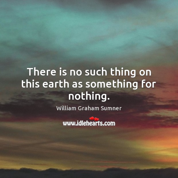 There is no such thing on this earth as something for nothing. Image