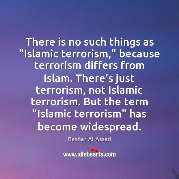 """There is no such things as """"Islamic terrorism,"""" because terrorism differs from Bashar Al Assad Picture Quote"""