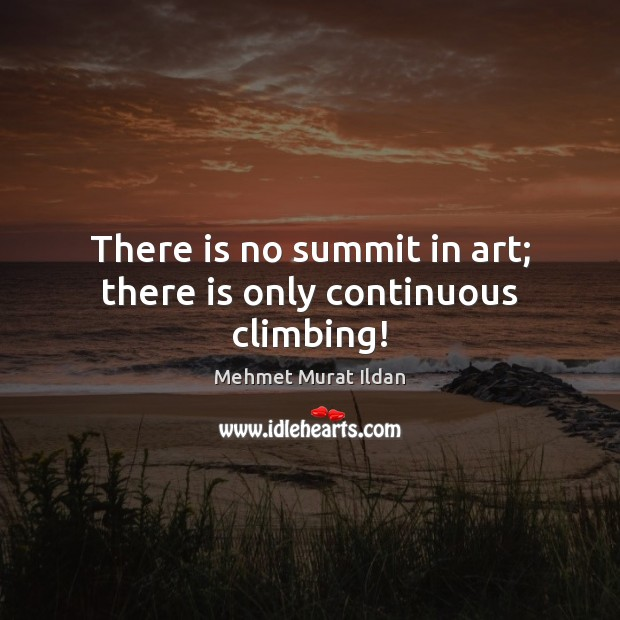 Image, There is no summit in art; there is only continuous climbing!