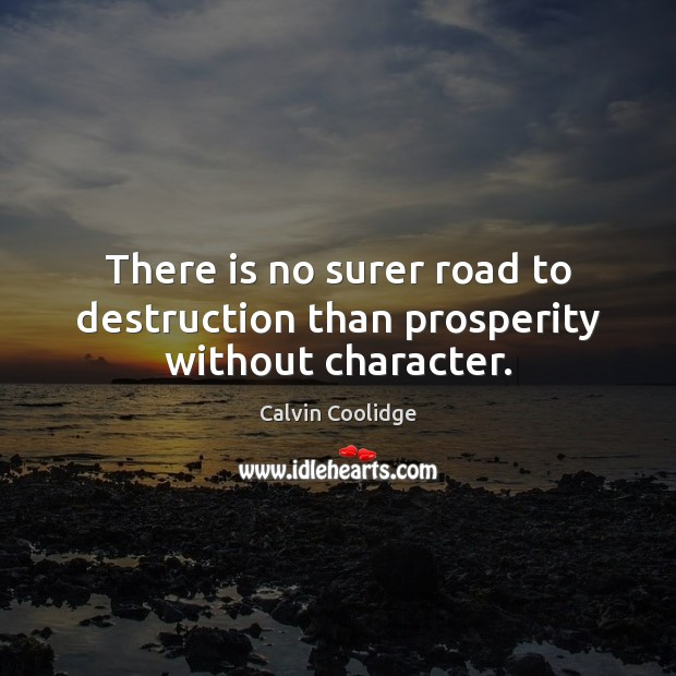 There is no surer road to destruction than prosperity without character. Image