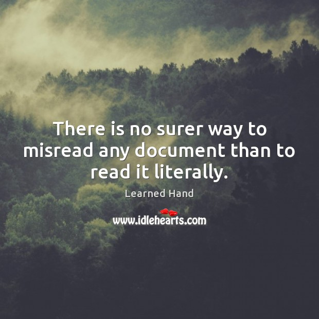 There is no surer way to misread any document than to read it literally. Learned Hand Picture Quote