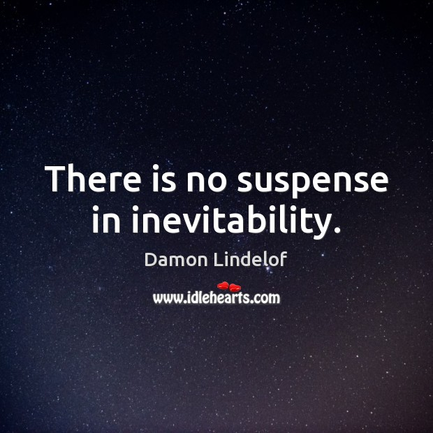 There is no suspense in inevitability. Image