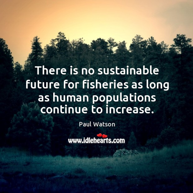 There is no sustainable future for fisheries as long as human populations Paul Watson Picture Quote