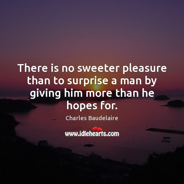 There is no sweeter pleasure than to surprise a man by giving him more than he hopes for. Image