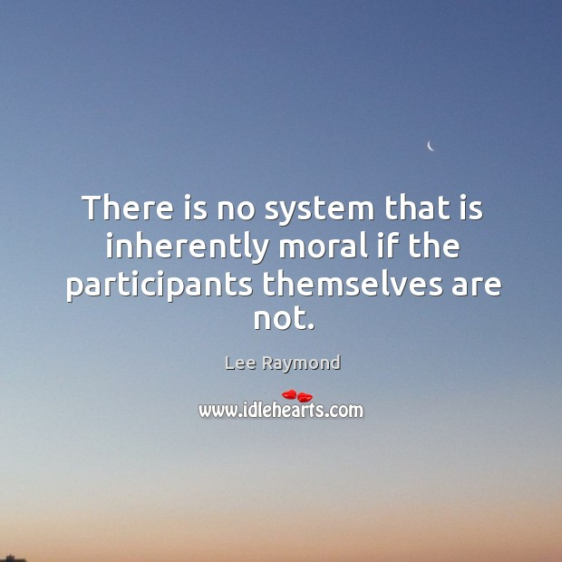 There is no system that is inherently moral if the participants themselves are not. Image