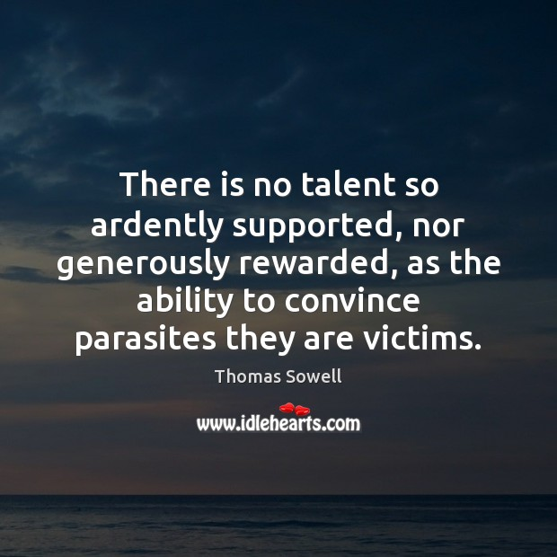 There is no talent so ardently supported, nor generously rewarded, as the Thomas Sowell Picture Quote