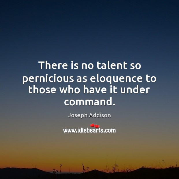 There is no talent so pernicious as eloquence to those who have it under command. Image
