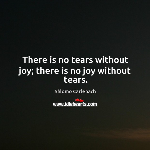 There is no tears without joy; there is no joy without tears. Image
