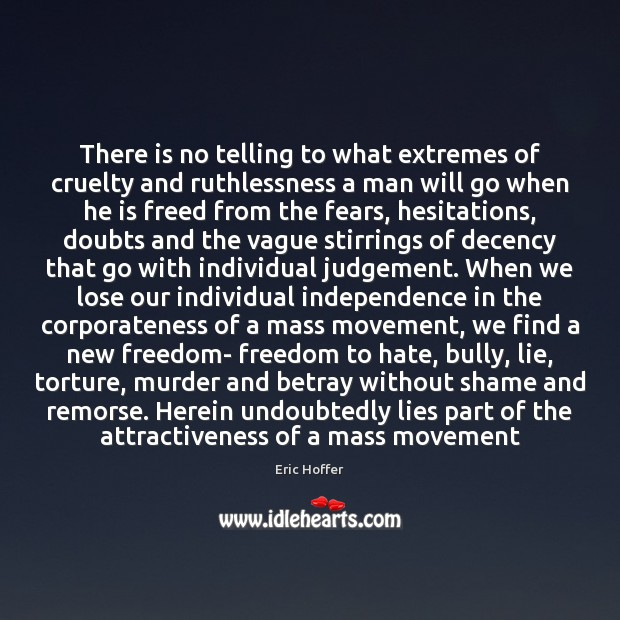There is no telling to what extremes of cruelty and ruthlessness a Eric Hoffer Picture Quote