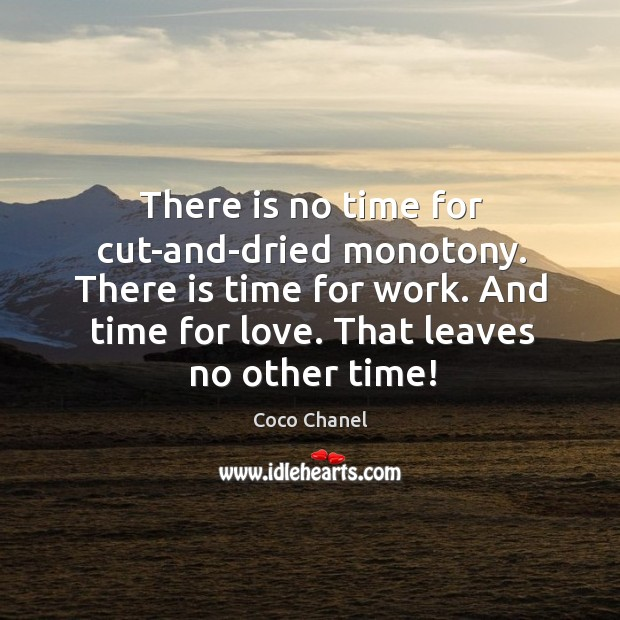 There Is No Time For Cut And Dried Monotony There Is Time For Work
