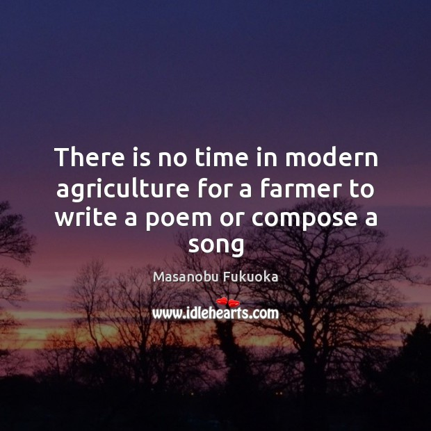 There is no time in modern agriculture for a farmer to write a poem or compose a song Masanobu Fukuoka Picture Quote