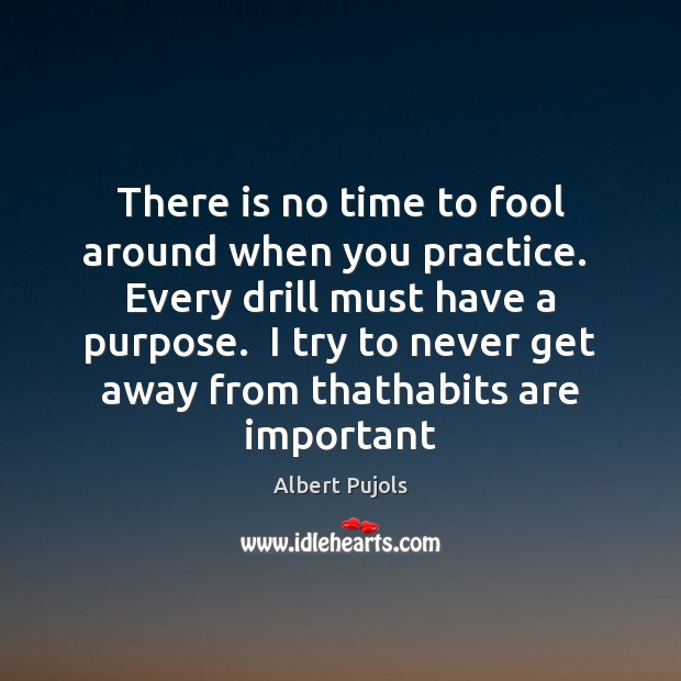There is no time to fool around when you practice.  Every drill Albert Pujols Picture Quote