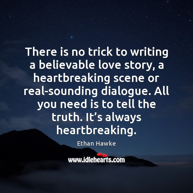 There is no trick to writing a believable love story, a heartbreaking Ethan Hawke Picture Quote