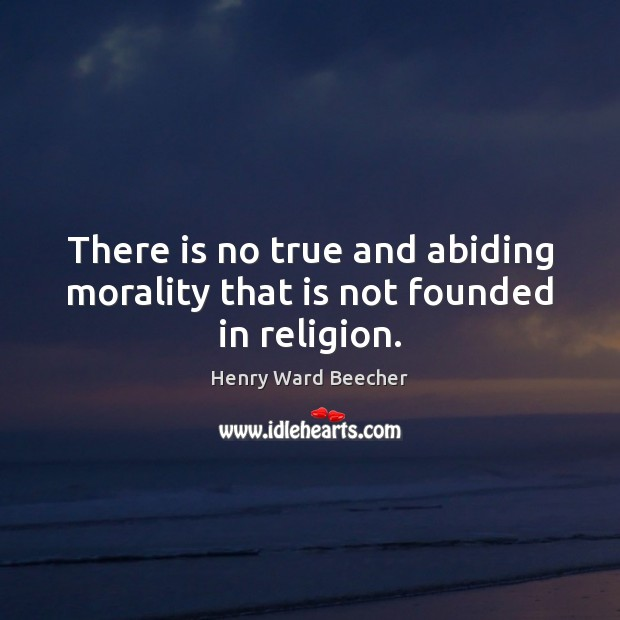 There is no true and abiding morality that is not founded in religion. Image