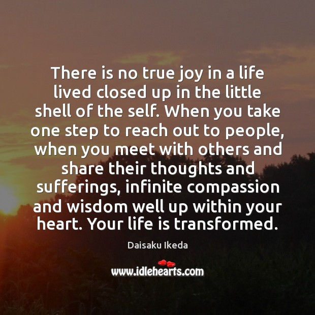 There is no true joy in a life lived closed up in Daisaku Ikeda Picture Quote