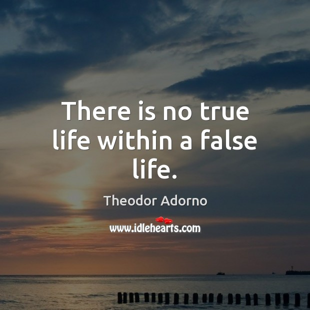 Image, There is no true life within a false life.