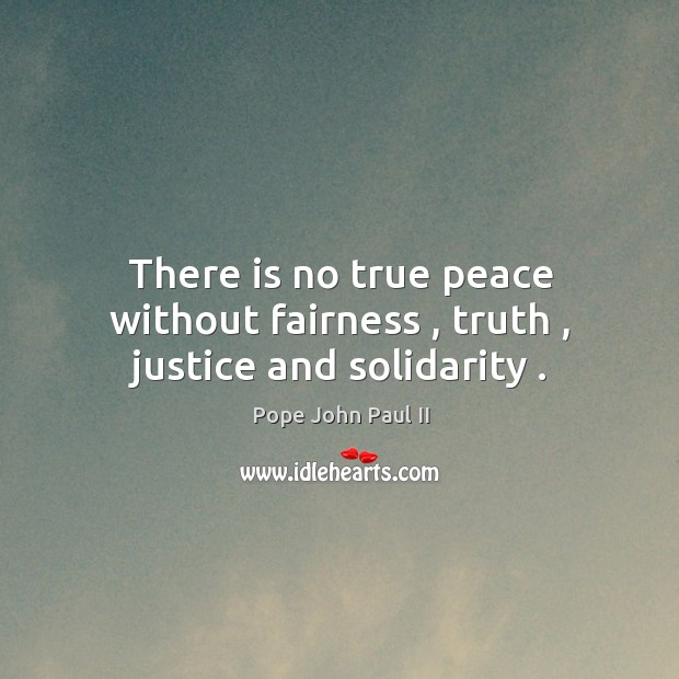 There is no true peace without fairness , truth , justice and solidarity . Image