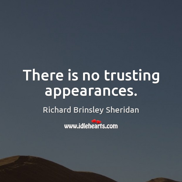 There is no trusting appearances. Richard Brinsley Sheridan Picture Quote