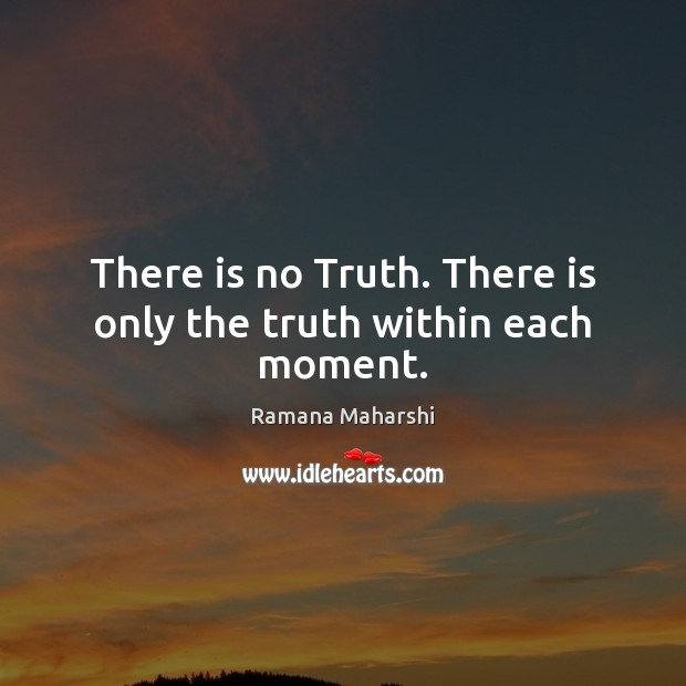 There is no Truth. There is only the truth within each moment. Image