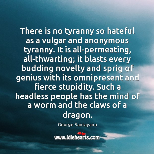 There is no tyranny so hateful as a vulgar and anonymous tyranny. Image