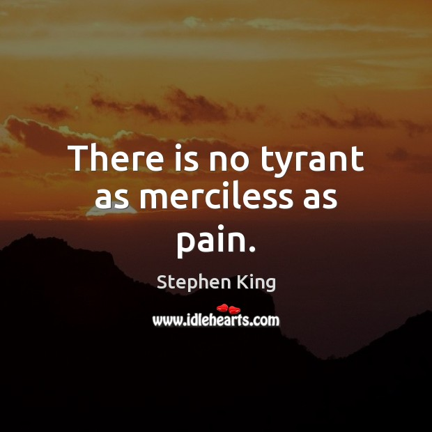 Image, There is no tyrant as merciless as pain.