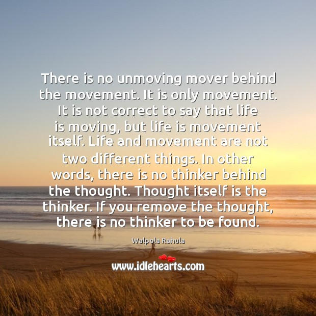 There is no unmoving mover behind the movement. It is only movement. Image
