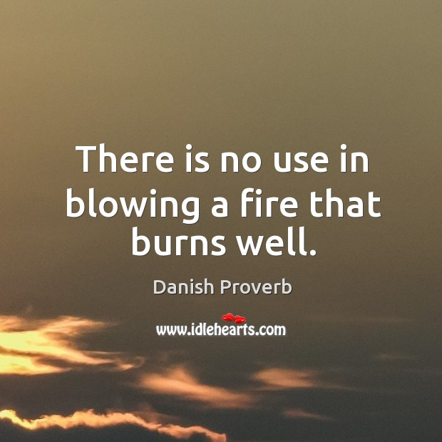 Image, There is no use in blowing a fire that burns well.