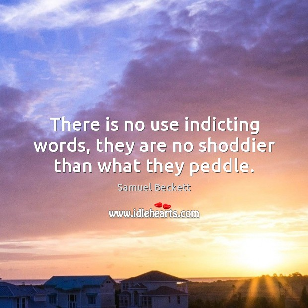 There is no use indicting words, they are no shoddier than what they peddle. Samuel Beckett Picture Quote