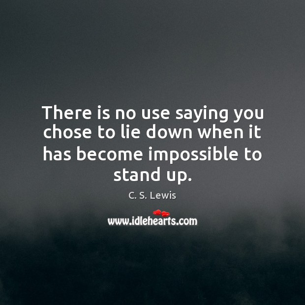 Image, There is no use saying you chose to lie down when it has become impossible to stand up.