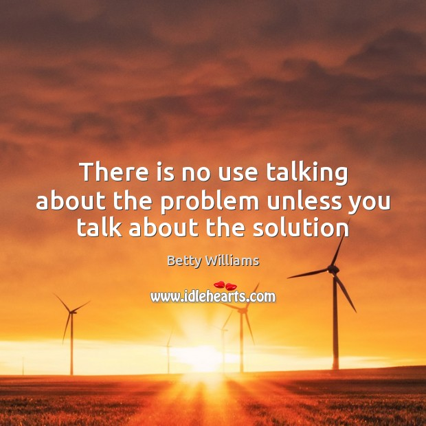 Image, There is no use talking about the problem unless you talk about the solution
