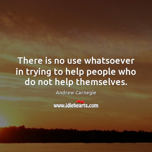There is no use whatsoever in trying to help people who do not help themselves. Andrew Carnegie Picture Quote